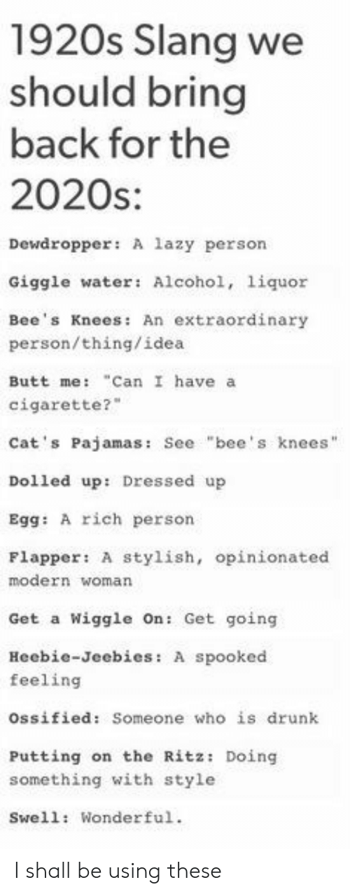"bees knees: 1920s Slang we  should bring  back for the  2020s:  Dewdropper: A lazy person  Giggle water: Alcohol, 1iquor  Bee's Knees: An extraordinary  person/thing/idea  ""Can I have a  Butt me:  cigarette?  Cat's Pajamas: See ""bee's knees""  Dolled up: Dressed up  Egg: A rich person  Flapper: A stylish, opinionated  modern woman  Wiggle On: Get going  Get a  Heebie-Jeebies: A spooked  feeling  ossified: Someone who is drunk  Putting on the Ritz: Doing  something with style  Swell: Wonderful. I shall be using these"