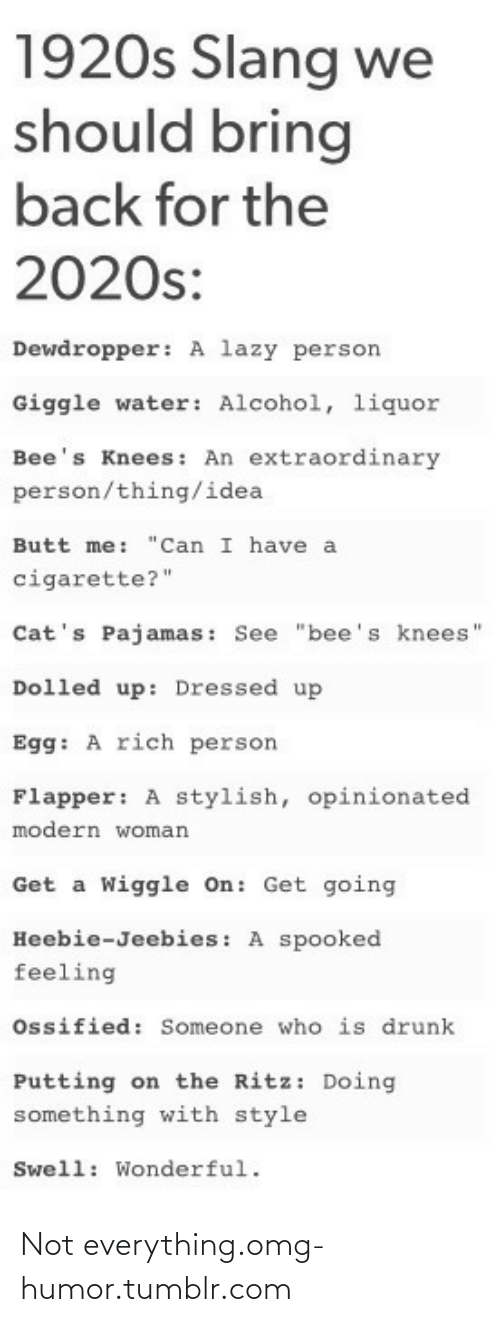 "bees knees: 1920s Slang we  should bring  back for the  2020s:  Dewdropper: A lazy person  Giggle water: Alcohol, liquor  Bee's Knees: An extraordinary  person/thing/idea  Butt me:  ""Can I have a  cigarette?""  Cat's Pajamas: See ""bee's knees'  Dolled up: Dressed up  Egg: A rich person  Flapper: A stylish, opinionated  modern woman  Get a Wiggle On: Get going  Heebie-Jeebies: A spooked  feeling  Ossified: Someone who is drunk  Putting on the Ritz: Doing  something with style  Swell: Wonderful. Not everything.omg-humor.tumblr.com"