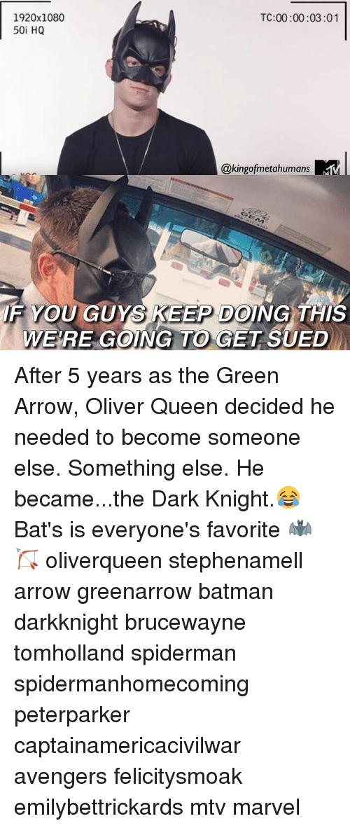 Batman, Memes, and Mtv: 1920x1080  50i HQ  TC:00:00:03:01  @kingofmetahumans  1R  IF YOU GUYS KEEP DOING THIS  WE'RE GOING TO GET SUED After 5 years as the Green Arrow, Oliver Queen decided he needed to become someone else. Something else. He became...the Dark Knight.😂 Bat's is everyone's favorite 🦇🏹 oliverqueen stephenamell arrow greenarrow batman darkknight brucewayne tomholland spiderman spidermanhomecoming peterparker captainamericacivilwar avengers felicitysmoak emilybettrickards mtv marvel