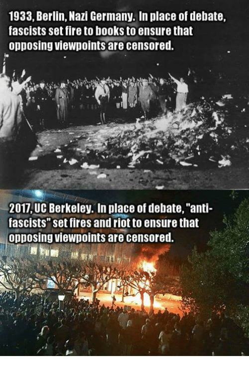 "Memes, Ensure, and UC Berkeley: 1933, Berlin, Nazi Germany. In place of debate,  fascists set fire to books to ensure that  opposing viewpoints are censored.  2017 UC Berkeley. In place of debate, ""anti-  fascists"" set fires and riot to ensure that  opposing viewpoints are censored."