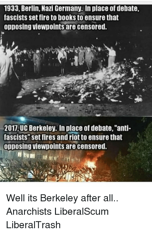 "Memes, Riot, and UC Berkeley: 1933, Berlin, Nazi Germany. In place of debate,  fascists set fire to books to ensure that  opposing viewpoints are censored.  2017, UC Berkeley. In place of debate,""anti-  fascists"" set fires and riot to ensure that  opposing viewpoints are censored. Well its Berkeley after all.. Anarchists LiberalScum LiberalTrash"