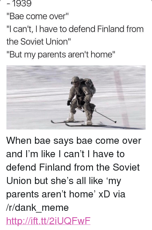 """When Bae Says: 1939  """"Bae come over  """"Ican't, I have to defend Finland from  the Soviet Union""""  """"But my parents aren't home"""" <p>When bae says bae come over and I'm like I can't I have to defend Finland from the Soviet Union but she's all like 'my parents aren't home' xD via /r/dank_meme <a href=""""http://ift.tt/2iUQFwF"""">http://ift.tt/2iUQFwF</a></p>"""