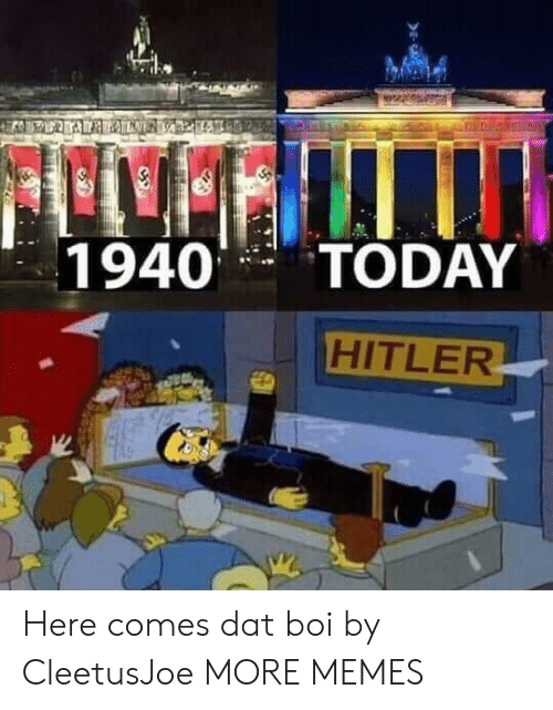 Dat Boi: 1940TODAY  HITLER Here comes dat boi by CleetusJoe MORE MEMES