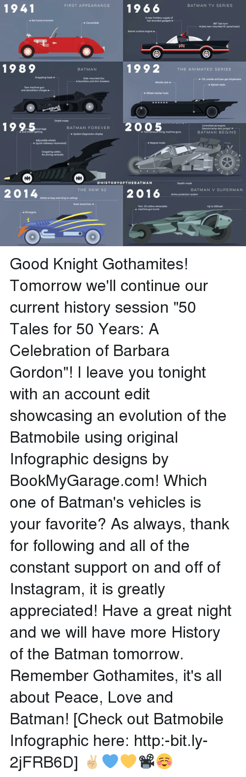 """statics: 1941  FIRST APPEARANCE  19 66  BAT MAN TV SERIES  A near limitless supply of  o Bat hood ornament  bat-branded gadgets o  Convertible  180. bat turn  o (two rear-mounted 10' parachutes)  Atomic turbine engine o  1992  1989  BATMAN  THE ANIMATED SERIES  Grappling hook o  Side-mounted disc  o oil, smoke and tear gas dispensers  o launchers and shin-breakers  Missile rack o  o Ejector seats  Twin machine gun  and demolition charges o  -o Wheel slasher hubs  1995  ercarriage  Shield mode  20 Twin forward-tiring machine guns  BAT MAN FOREVER  o Controlled jet engine  (boosts/ramp-less jumps) o  BAT MAN BEGINS  o System diagnostics display  Adjustable wheels  o Bat pod mode  o (quick sideways movement)  Grappling cables  for driving vertically  HIS TO RYO FTHE BAT MAN  Stealth mode  THE NEW 52  BAT MAN V SUPERMAN  2014  2016  Active protection system  Ability to leap and cling to ceilings  Static bond tires o  Twin 50 calibre retractable  Up to 200mph  o machine gun turret  o V8 engine Good Knight Gothamites! Tomorrow we'll continue our current history session """"50 Tales for 50 Years: A Celebration of Barbara Gordon""""! I leave you tonight with an account edit showcasing an evolution of the Batmobile using original Infographic designs by BookMyGarage.com! Which one of Batman's vehicles is your favorite? As always, thank for following and all of the constant support on and off of Instagram, it is greatly appreciated! Have a great night and we will have more History of the Batman tomorrow. Remember Gothamites, it's all about Peace, Love and Batman! [Check out Batmobile Infographic here: http:-bit.ly-2jFRB6D] ✌🏼️💙💛📽☺️"""