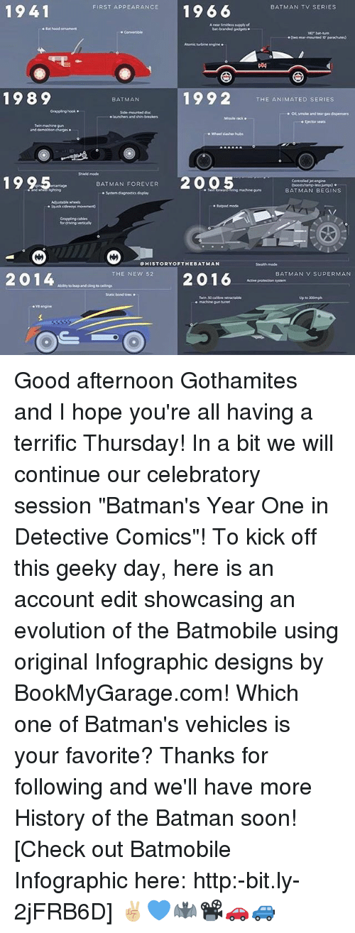 "Batman, Memes, and Soon...: 1941  FIRST APPEARANCE  1966  BATMAN TV SERIES  .Bathood ornament  branded gadgets  bat-turn  rear-mounted parachutes)  Atomic engine  1992  1989  THE ANIMATED SERIES  BATMAN  Grappling hook.  Side-mounted  demolition  19 2.5. BATMAN FOREVER  2005  Controlled engine  BATMAN BEGINS  farpod mode  HISTORY OF THE BAT MAN  Strath mode  2016 BATMAN v SUPERMAN  THE NEW 52  2014  Abity leap and cing  up to 200mph Good afternoon Gothamites and I hope you're all having a terrific Thursday! In a bit we will continue our celebratory session ""Batman's Year One in Detective Comics""! To kick off this geeky day, here is an account edit showcasing an evolution of the Batmobile using original Infographic designs by BookMyGarage.com! Which one of Batman's vehicles is your favorite? Thanks for following and we'll have more History of the Batman soon! [Check out Batmobile Infographic here: http:-bit.ly-2jFRB6D] ✌🏼️💙🦇📽🚗🚙"