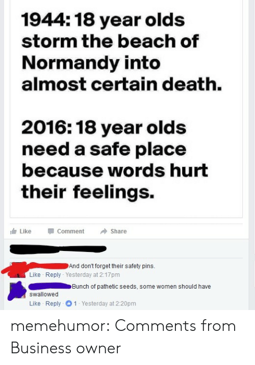 words hurt: 1944: 18 year olds  storm the beach of  Normandy into  almost certain death.  2016: 18 year olds  need a safe place  because words hurt  their feelings.  Like  Comment  Share  And don't forget their safety pins.  Like Reply Yesterday at 2:17pm  Bunch of pathetic seeds, some women should have  Swallowed  1 Yesterday at 2:20pm  Like Reply memehumor:  Comments from Business owner