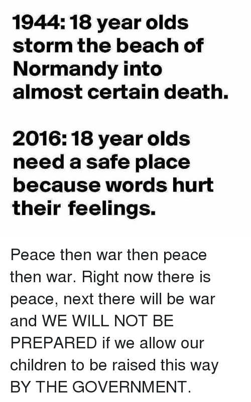 words hurt: 1944: 18 year olds  storm the beach of  Normandy into  almost certain death.  2016: 18 year olds  need a safe place  because words hurt  their feelings. Peace then war then peace then war. Right now there is peace, next there will be war and WE  WILL NOT BE PREPARED if we allow our children to be raised this way BY THE GOVERNMENT.