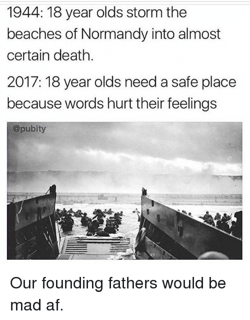words hurt: 1944: 18 year olds storm the  beaches of Normandy into almost  certain death.  2017: 18 year olds need a safe place  because words hurt their feelings  @pubity Our founding fathers would be mad af.