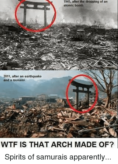 atom bomb: 1945, after the dropping of an  atomic bomb  2011, after an earthquake  and a tsunami.  WTF IS THAT ARCH MADE OF? Spirits of samurais apparently...