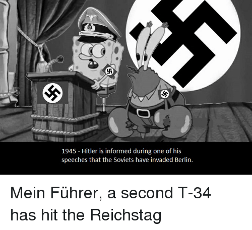 SpongeBob, Hitler, and Information: 1945 Hitler is informed during one of his  speeches that the Soviets have invaded Berlin. Mein Führer, a second T-34 has hit the Reichstag