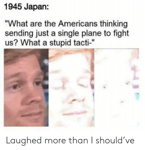 """Laughed: 1945 Japan:  """"What are the Americans thinking  sending just a single plane to fight  us? What a stupid tacti-"""" Laughed more than I should've"""