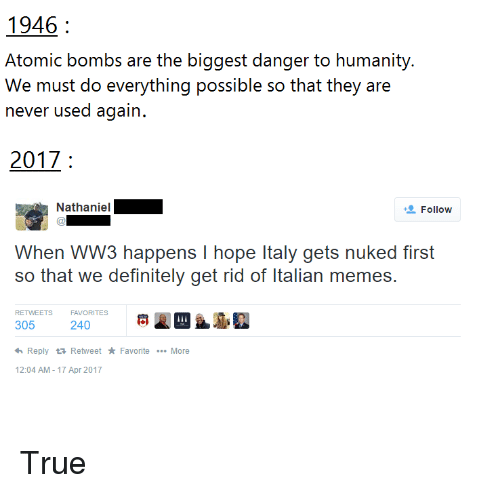 Italian Memes: 1946  Atomic bombs are the biggest danger to humanity.  We musi do everyihing possible so ihai ihey are  never used again.  2017  Follow  When WW3 happens I hope Italy gets nuked first  so that we definitely get rid of Italian memes.  RETWEETSFAVORITES  305 240  Reply Retweet * Favorite More  2:04 AM-17 Apr 2017 <p>True</p>