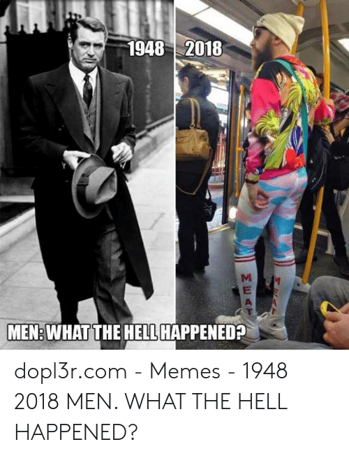 What The Hell Meme: 1948 2018  MEN: WHATTHE HELL HAPPENED? dopl3r.com - Memes - 1948 2018 MEN. WHAT THE HELL HAPPENED?