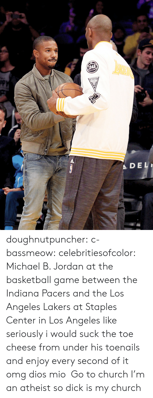 Staples Center: $1948  DEL doughnutpuncher:  c-bassmeow:  celebritiesofcolor:  Michael B. Jordan at the basketball game between the Indiana Pacers and the Los Angeles Lakers at Staples Center in Los Angeles  like seriously i would suck the toe cheese from under his toenails and enjoy every second of it omg dios mio  Go to church   I'm an atheist so dick is my church