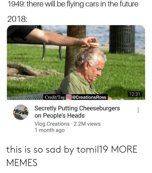 creations: 1949: there will be flying cars in the future  2018:  tin  12:31  Credit/Tag @CreationsRoss  Secretly Putting Cheeseburgers  on People's Heads  Vlog Creations 2.2M views  1 month ago  IlSyS this is so sad by tomil19 MORE MEMES