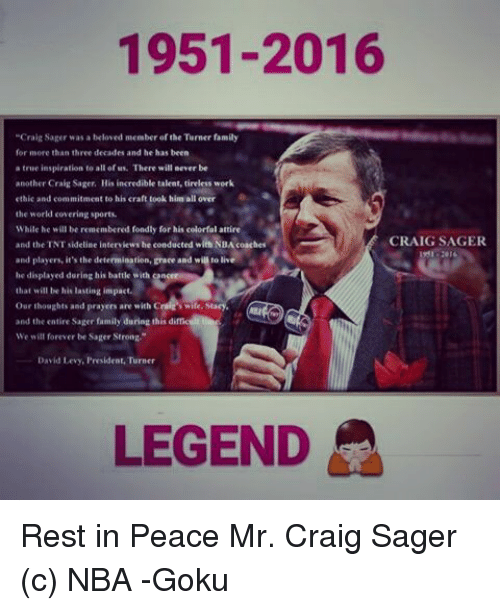 "Memes, Craig, and Levis: 1951-2016  ""Craig Sager was a beloved member of the Turner family  for more than three decades and he has been  a true inspiration to all of Ms. There will never be  another Craig Sager, His incredible talent, tireless work  ethic and commitment to his craft took him all over  the world covering sports.  While he will be remembered fondly for his colorfal attire  CRAIG SAGER  and the TNT sideline interview be conducted with NaAcoach  and players it's the detemination,Eraee and will to live  that will be his lasting impact.  our thoughts and prayers are with Cnile Stacy.  and the entire Sager family during this di  We will forever be Sager Strong,'  David Levy, President Turner  LEGEND Rest in Peace Mr. Craig Sager  (c) NBA  -Goku"