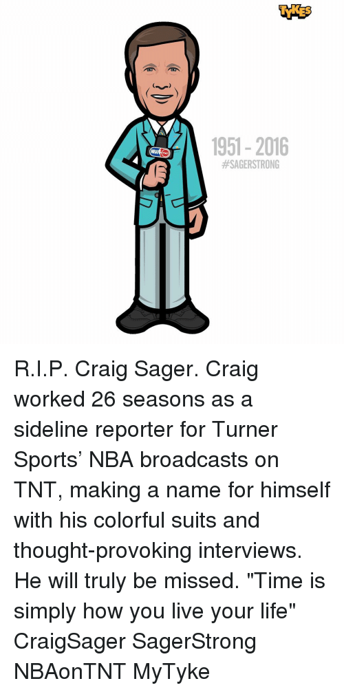 "Memes, Nba, and Craig: 1951-2016  R.I.P. Craig Sager. Craig worked 26 seasons as a sideline reporter for Turner Sports' NBA broadcasts on TNT, making a name for himself with his colorful suits and thought-provoking interviews. He will truly be missed. ""Time is simply how you live your life"" CraigSager SagerStrong NBAonTNT MyTyke"