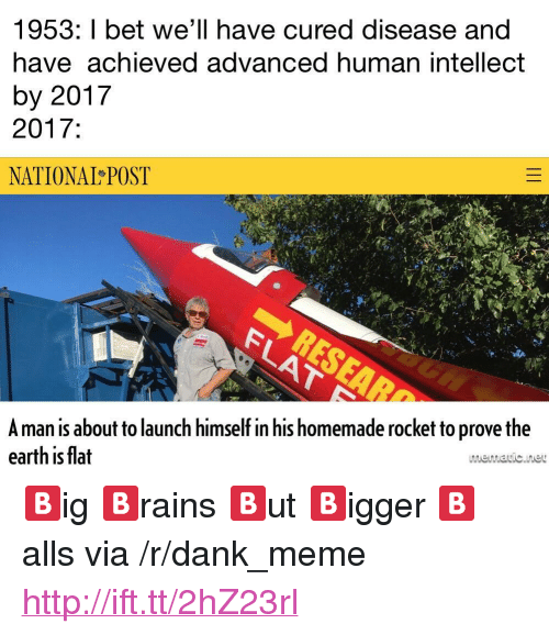 "Dank, I Bet, and Meme: 1953: I bet we'll have cured disease and  have achieved advanced human intellect  by 2017  2017:  NATIONAL POST  Aman is about to launch himself in his homemade rocket to prove the  earth is flat  memavic.ine <p>🅱️ig 🅱️rains 🅱️ut 🅱️igger 🅱️alls via /r/dank_meme <a href=""http://ift.tt/2hZ23rl"">http://ift.tt/2hZ23rl</a></p>"