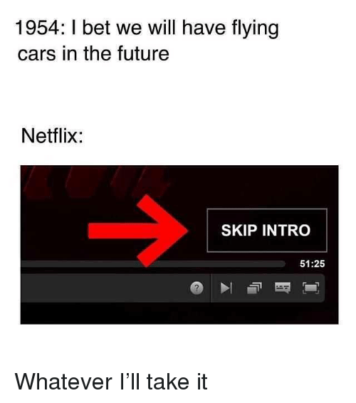 Cars, Future, and I Bet: 1954: I bet we will have flying  cars in the future  Netlix:  SKIP INTRO  51:25 Whatever I'll take it