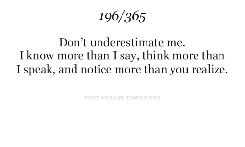 underestimate: 196/365  Don't underestimate me  I know more than I say, think more than  I speak, and notice more than you realize  TYPELIKEAGIRL.TUMBLR.COM