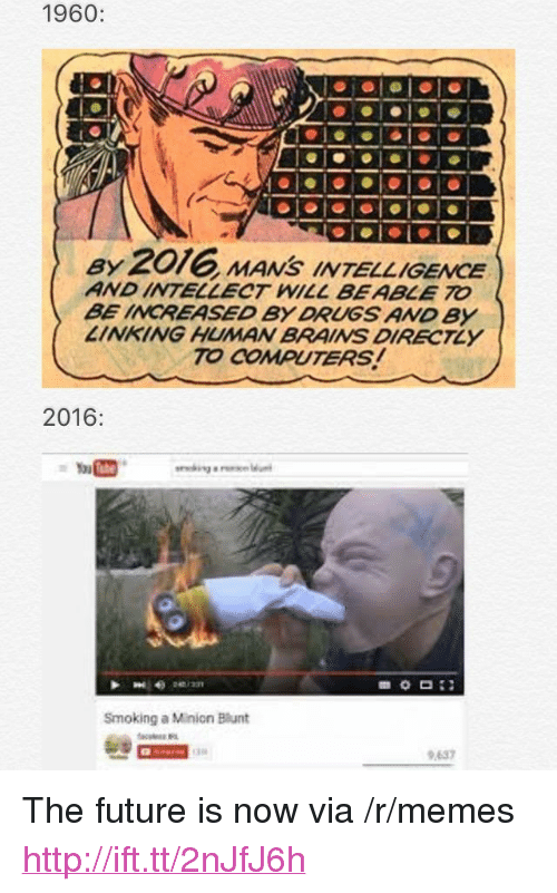 "Brains, Computers, and Drugs: 1960:  ay 2016 MANS INTELLIGENCE  AND INTELLECT WILL BEABLE TO  BE INCREASED BY DRUGS AND By  LINKING HUMAN BRAINS DIRECTLY  TO COMPUTERS!  2016:  Smoking a Minion Blunt  637 <p>The future is now via /r/memes <a href=""http://ift.tt/2nJfJ6h"">http://ift.tt/2nJfJ6h</a></p>"