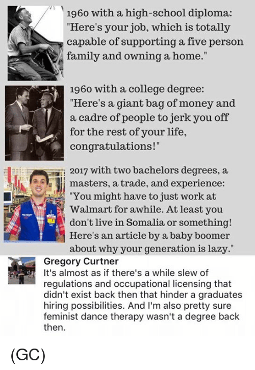 "trading: 1960 with a high-school diploma:  Here's your job, which is totally  capable of supporting a five person  family and owning a home.""  1960 with a college degree:  ""Here's a giant bag of money and  a cadre of people to jerk you off  for the rest of your life,  congratulations!""  2017 with two bachelors degrees, a  Il masters, a trade, and experience  ""You might have to just work at  Walmart for awhile. At least you  don't live in Somalia or something!  Here's an article by a baby boomer  about why your generation is lazy.""  Gregory Curtner  It's almost as if there's a while slew of  regulations and occupational licensing that  didn't exist back then that hinder a graduates  hiring possibilities. And I'm also pretty sure  feminist dance therapy wasn't a degree back  then (GC)"