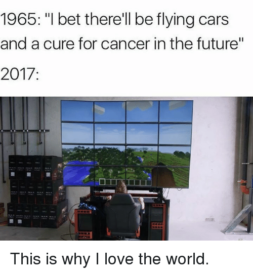 "Cars, Future, and I Bet: 1965: ""I bet therell be flying cars  and a cure for cancer in the future""  2017 This is why I love the world."