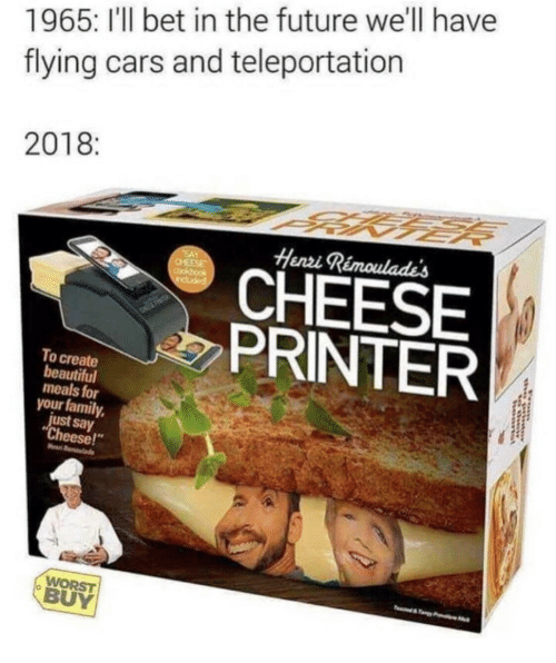 "henri: 1965: I'l bet in the future we'll have  flying cars and teleportation  2018  Henri  CHEESE  PRINTER  To create  beautiful  meals for  your family,  just say  Cheese!""  WORST  BUY"