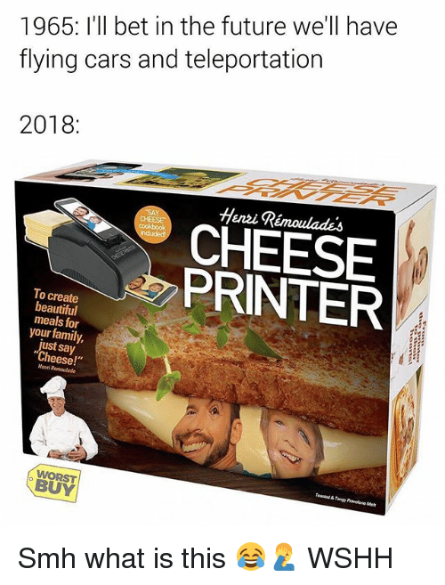 "Beautiful, Cars, and Family: 1965: I'll bet in the future we'll have  flying cars and teleportation  2018:  Henzi Rémoulades  CHEESE  PRINTER  To create  beautiful  meals for  your family,  just say  ""Cheese!  Henni  BUY Smh what is this 😂🤦‍♂️ WSHH"