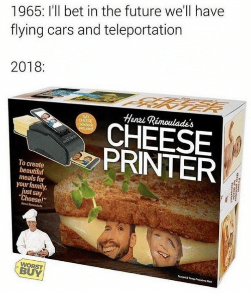 "Beautiful, Cars, and Dank: 1965: I'll bet in the future we'll have  flying cars and teleportation  2018:  Henzi Rémoulades  CHEESE  PRINTER  To create  beautiful  meals for  your family,  ust say  Cheese!""  BUY"