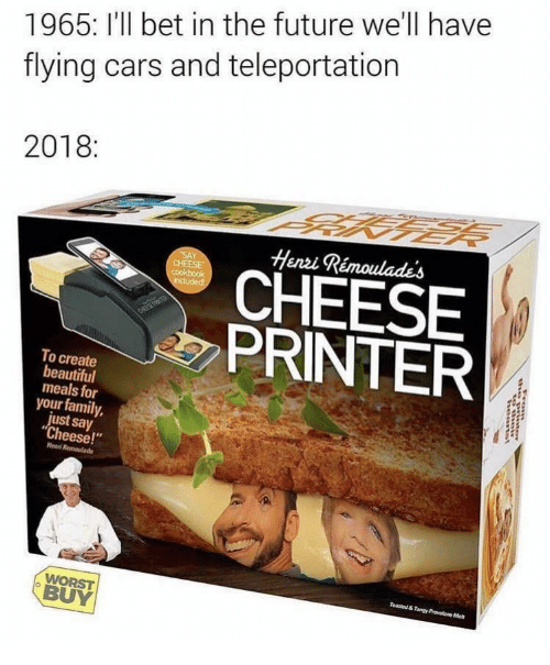 """say cheese: 1965: I'll bet in the future we'll have  flying cars and teleportation  2018:  Henzi Rémoulades  CHEESE  PRINTER  To create  beautiful  meals for  your family,  just say  """"Cheese!""""  Henni  BUY"""