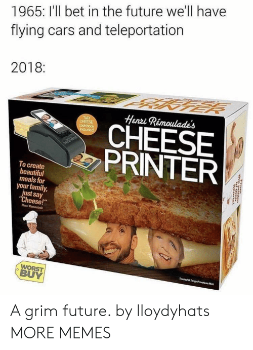 """say cheese: 1965: I'll bet in the future we'll have  flying cars and teleportation  2018:  Henzi Rémoulades  CHEESE  PRINTER  To create  beautiful  meals for  your family,  just say  """"Cheese!""""  Henni  BUY A grim future. by lloydyhats MORE MEMES"""