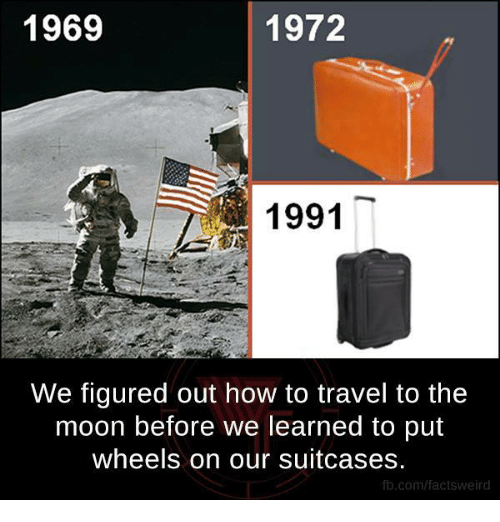 1972: 1969  1972  1991  We figured out how to travel to the  moon before we learned to put  wheels on our suitcases.  fb.com/factsweird