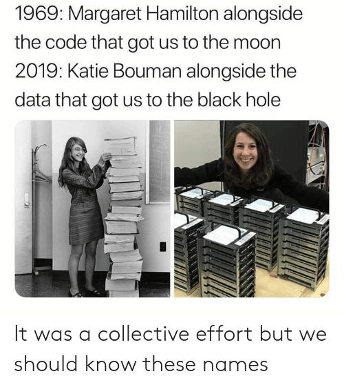 Margaret: 1969: Margaret Hamilton alongside  the code that got us to the moon  2019: Katie Bouman alongside the  data that got us to the black hole It was a collective effort but we should know these names