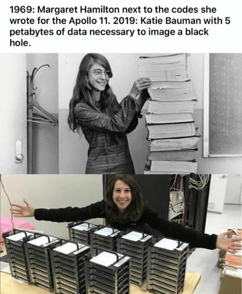 Margaret: 1969: Margaret Hamilton next to the codes she  wrote for the Apollo 11. 2019: Katie Bauman with 5  petabytes of data necessary to image a black  hole.