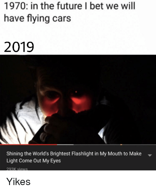 1970 In The Future I Bet We Will Have Flying Cars 2019 Shining The World S Brightest Flashlight In My Mouth To Make Light Come Out My Eyes 293k Views Cars Meme On Sizzle