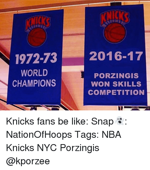 Be Like, Memes, and 1972: 1972-73  WORLD  CHAMPIONS  2016-17  PORZINGIS  WON SKILLS  COMPETITION Knicks fans be like: Snap👻: NationOfHoops Tags: NBA Knicks NYC Porzingis @kporzee