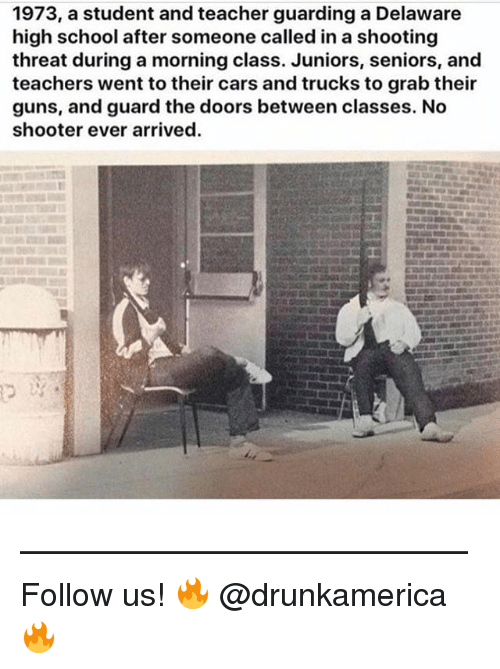 Cars, Guns, and Memes: 1973, a student and teacher guarding a Delaware  high school after someone called in a shooting  threat during a morning class. Juniors, seniors, and  teachers went to their cars and trucks to grab their  guns, and guard the doors between classes. No  shooter ever arrived. —————————————— Follow us! 🔥 @drunkamerica 🔥