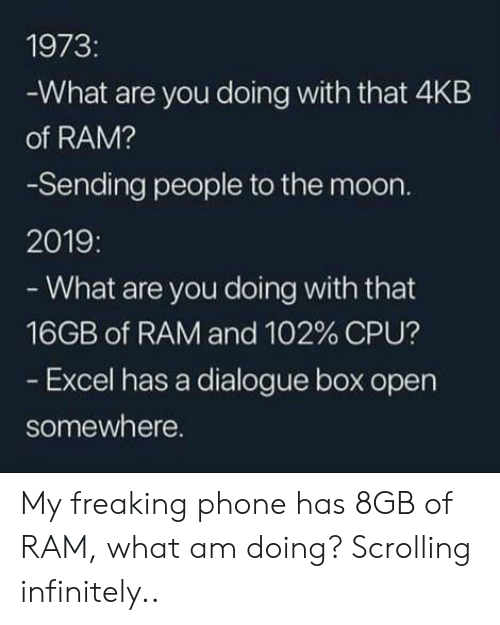 Excel: 1973:  -What are you doing with that 4KB  of RAM?  -Sending people to the moon.  2019:  - What are you doing with that  16GB of RAM and 102 % CPU?  - Excel has a dialogue box open  somewhere. My freaking phone has 8GB of RAM, what am doing? Scrolling infinitely..