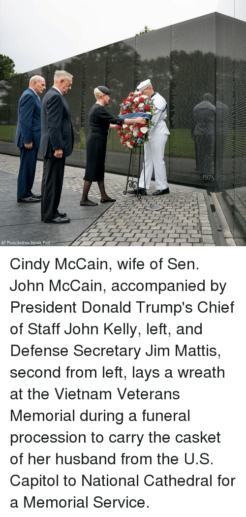 Procession: 1975&  AP Photo/Andrew Harnik Pool Cindy McCain, wife of Sen. John McCain, accompanied by President Donald Trump's Chief of Staff John Kelly, left, and Defense Secretary Jim Mattis, second from left, lays a wreath at the Vietnam Veterans Memorial during a funeral procession to carry the casket of her husband from the U.S. Capitol to National Cathedral for a Memorial Service.