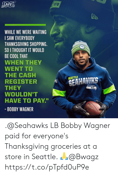 "cash: 1976  NFL  WHILE WE WERE WAITING  SAW EVERYBODY  THANKSGIVING SHOPPING.  SO I THOUGHT IT WOULD  BE COOL THAT  WHEN THEY  WENT TO  THE CASH  REGISTER  THEY  WOULDN'T  HAVE TO PAY""  SEATTLE  SEAHAWAS  - BOBBY WAGNER .@Seahawks LB Bobby Wagner paid for everyone's Thanksgiving groceries at a store in Seattle. 🙏@Bwagz https://t.co/pTpfd0uP9e"