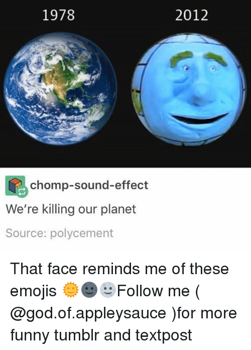 Funny, God, and Memes: 1978  2012  chomp-sound-effect  We're killing our planet  Source: polycement That face reminds me of these emojis 🌞🌚🌝Follow me ( @god.of.appleysauce )for more funny tumblr and textpost