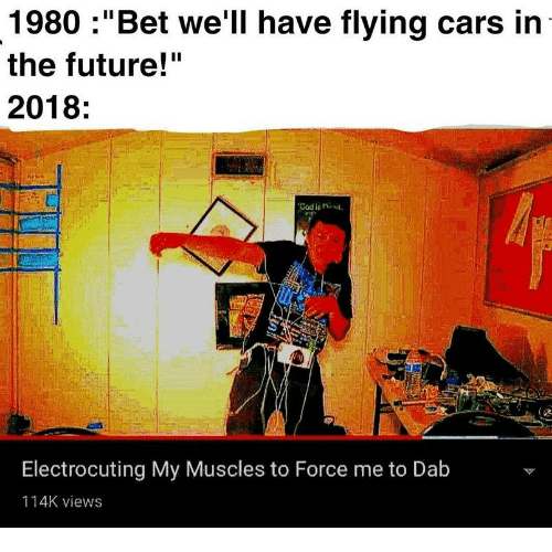 """Cars, Future, and God: 1980 :""""Bet we'll have flying cars in  the future!""""  2018  te  God is nut  Electrocuting My Muscles to Force me to Dab  114K views"""