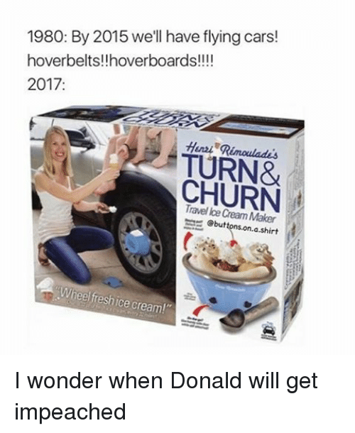 "Hoverboard: 1980: By 2015 we'll have flying cars!  hoverbelts!!hoverboards!!!!  2017  Henzi TURN&  CHURN  Maker  ebuttons on a shirt  heel freshice cream!"" I wonder when Donald will get impeached"