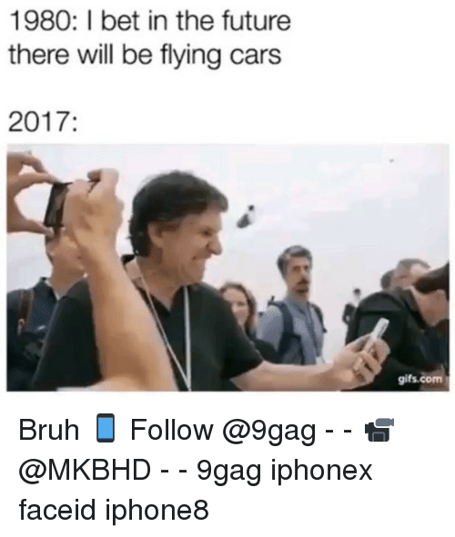 2017: 1980: I bet in the future  there will be flying cars  2017  gifs.com Bruh 📱 Follow @9gag - - 📹 @MKBHD - - 9gag iphonex faceid iphone8