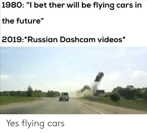 "flying cars: 1980: ""I bet ther will be flying cars in  the future""  2019: Russian Dashcam videos* Yes flying cars"