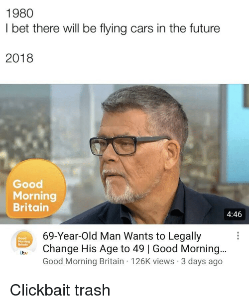 good morning good morning: 1980  I bet there will be flying cars in the future  2018  Good  Morning  Britain  4:46  69-Year-Old Man Wants to Legally  Change His Age to 49 | Good Morning...  Good Morning Britain 126K views 3 days ago  Good  Britain