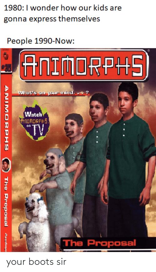 the proposal: 1980:I wonder how our kids are  gonna express themselves  People 1990-Now:  ANIMORPHS  What's on your mind.  Watch  ANIMORFHS.  TV  on  The Proposal  ANIM ORPHS  The Proposal  Applage your boots sir