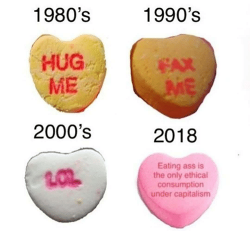 ethical: 1980's  1990's  HUG  ME  EAX  2000's  2018  Eating ass is  the only ethical  consumption  under capitalism