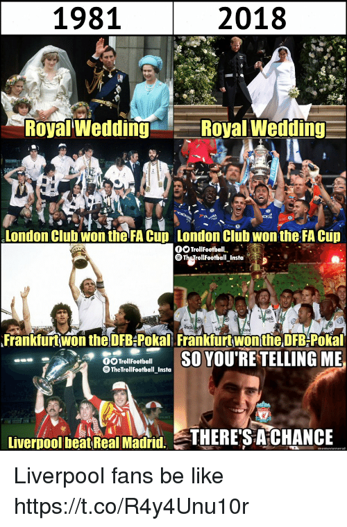 Be Like, Club, and Memes: 1981  2018  Royal Wedding  Royal Wedding  London Clubwon the FA Cup London Clüb wontheFA Cup  Frankfurt won the DFB-Pokal Frankfurt won the DFB-Pokal  TrollFootball  TheTrollFootball_Insta  Livernool beatReal Madid. THERE'S A CHANCE Liverpool fans be like https://t.co/R4y4Unu10r